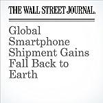 Global Smartphone Shipment Gains Fall Back to Earth | Betsy Morris
