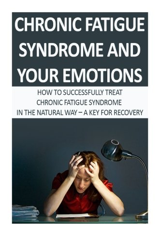 Chronic Fatigue Syndrome And Your Emotions: How To Successfully Treat Chronic Fatigue Syndrome In The Natural Way-A Key For Recovery (Chronic Fatigue ... Fatigue Syndrome Fibromyalgia) (Volume 4)