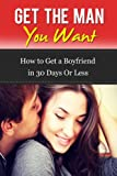 Get the Man You Want: How to Get a Boyfriend in 30 Days or Less (Getting a Guy, Get A Man To Commit)