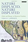 img - for By Nuala C. Johnson Nature Displaced, Nature Displayed: Order and Beauty in Botanical Gardens (Tauris Historical Geograp [Hardcover] book / textbook / text book