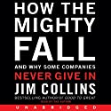 How the Mighty Fall: And Why Some Companies Never Give In (       UNABRIDGED) by Jim Collins Narrated by Jim Collins