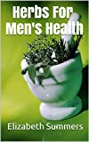 Herbs For Men's Health (Herbs And Essential Oils For Health And Vitality Book 60)