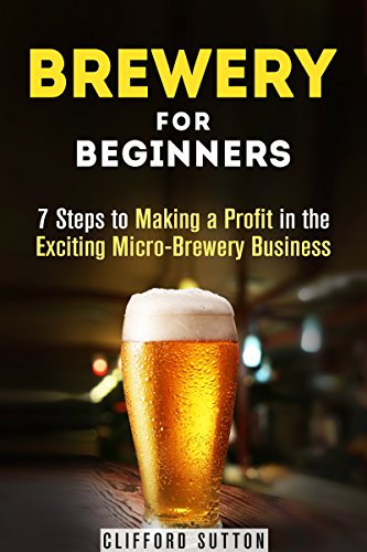 Brewery for Beginners: 7 Steps to Making a Profit in the Exciting Micro-Brewery Business (Financial Freedom & Investment) by Clifford Sutton