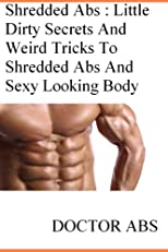 Shredded Abs : Little Dirty Secrets And Weird Tricks To Shredded Abs And Sexy Looking Body