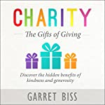 Charity: The Gifts of Giving: Discover the Hidden Benefits of Kindness and Generosity | Garret Biss