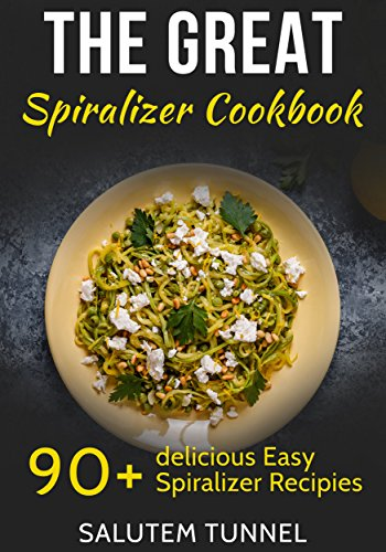 Spiralizer Cookbook: The Great Spiralizer Cookbook: 90+ Delicious Easy Spiralizer Recipies (Spiralizer, Spiralizer Cookbook, Spiralizer Recipes, Spiralizer Recipe Book) by Salutem Tunnel