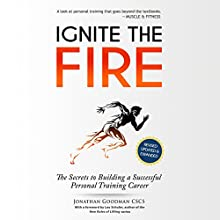 Ignite the Fire: The Secrets to Building a Successful Personal Training Career (Revised, Updated, and Expanded) Audiobook by Jonathan Goodman Narrated by Pete Cataldo