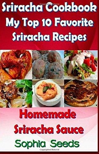 Sriracha Cookbook: My Top 10 Favorite Sriracha Recipes with Homemade Sriracha Sauce (Easy Cooking Recipes) by Sophia Seeds
