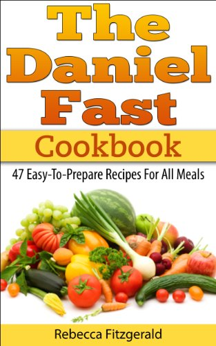 The Daniel Fast Cookbook: 47 Easy-To-Prepare Recipes For All Meals (Gluten-Free, Dairy-Free, Vegan) by Rebecca Fitzgerald