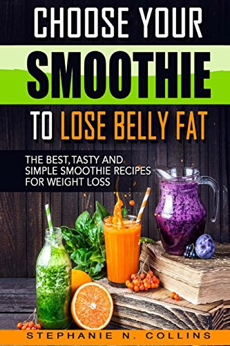 Choose Your Smoothie To Lose Belly Fat: The Best, Tasty and Simple Smoothie Recipes for Weight Loss + 10 bonus energy-boosting smoothies by Stephanie N. Collins