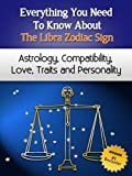 Everything You Need to Know About The Libra Zodiac Sign - Astrology, Compatibility, Love, Traits And Personality (Everything You Need to Know About Zodiac Signs Book 11) (English Edition)