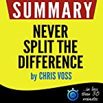 Summary: Never Split the Difference - Negotiating As If Your Life Depended On It | Book Summary