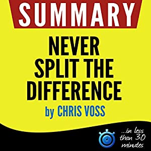 Summary: Never Split the Difference - Negotiating As If Your Life Depended On It Audiobook