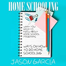 Home Schooling: What You Need to Know about Home School Programs: Ways on How to Do Home Schooling (       UNABRIDGED) by Jason Garcia Narrated by Paula T. Lin