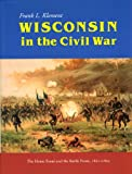 Wisconsin in the Civil War: The Home Front and the Battle Front, 1861-1865