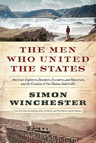 The Men Who United the States: America's Explorers, Inventors, Eccentrics and Mavericks, and the Creation of One Nation,