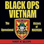 Black Ops, Vietnam: An Operational History of MACVSOG | Robert M. Gillespie