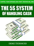 The 5S System Of Handling Cash: Control Your Expenses and Start Creating Millions