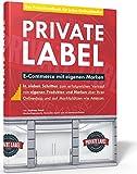 Private Label - E-Commerce mit eigenen Marken. In 7 Schritten zum erfolgreichen Verkauf auf Amazon  und im eigenen Onlineshop