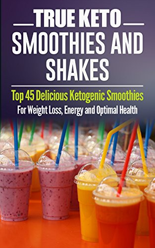 Ketogenic Diet: TRUE KETO Smoothies and Shakes: Top 45 Delicious Ketogenic Smoothies For Weight Loss, Energy and Optimal Health (Ketogenic Diet, ketogenic ... beginners, rapid weight loss, paleo diet 3) by Jeanne K. Johnson