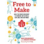 Free to Make: How the Maker Movement Is Changing Our Schools, Our Jobs, and Our Minds | Dale Dougherty,Ariane Conrad - contributor,Tim O'Reilly - foreword