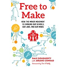 Free to Make: How the Maker Movement Is Changing Our Schools, Our Jobs, and Our Minds | Livre audio Auteur(s) : Dale Dougherty, Ariane Conrad - contributor, Tim O'Reilly - foreword Narrateur(s) : Jeff Machado