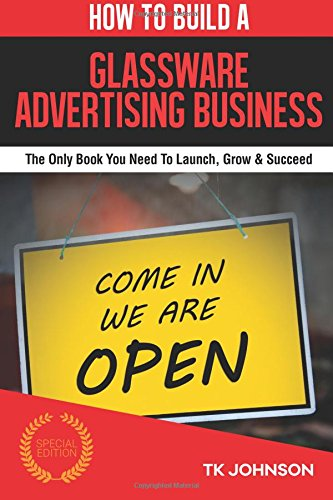 How To Build A Glassware Advertising Business (Special Edition): The Only Book You Need To Launch, Grow & Succeed