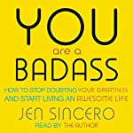 You Are a Badass: How to Stop Doubting Your Greatness and Start Living an Awesome Life | Jen Sincero