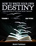 HOW TO WRITE YOUR OWN DESTINY: Inspiring stories of the great Secret Teachers: Volume 1 - Joe Vitale