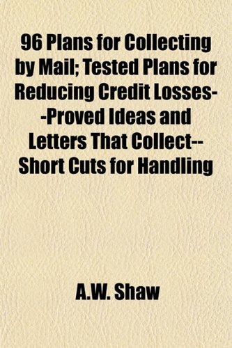 96 Plans for Collecting by Mail; Tested Plans for Reducing Credit Losses--Proved Ideas and Letters That Collect--Short Cuts for Handling