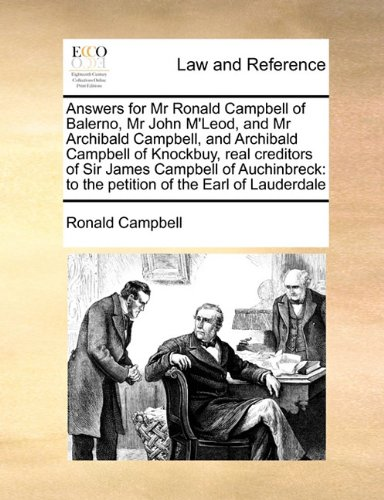 Answers for Mr Ronald Campbell of Balerno, Mr John M'Leod, and Mr Archibald Campbell, and Archibald Campbell of Knockbuy, real creditors of Sir James ... to the petition of the Earl of Lauderdale