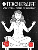 img - for Teacher Life: A Snarky Chalkboard Coloring Book for Grown-Ups: A Unique Black Background Paper Adult Coloring Book For Teachers With Stress Relieving ... Relaxation Stress Relief & Art Color Therapy) book / textbook / text book