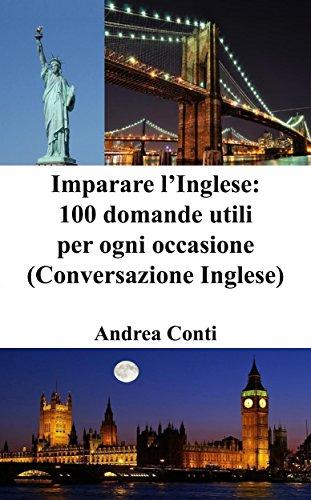 Imparare l'Inglese 100 domande utili per ogni occasione Conversazione Inglese Corso di Inglese Lingua Inglese  PDF