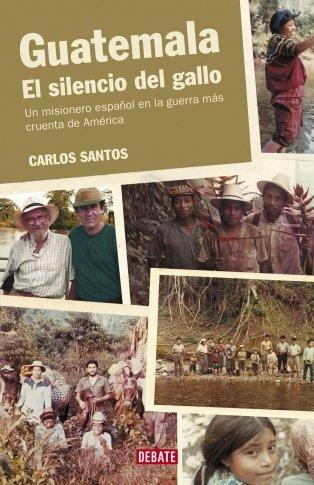 Guatemala. El silencio del gallo. Un misionero espanol en la guerra mas cruenta de America