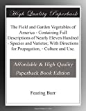 The Field and Garden Vegetables of America - Containing Full Descriptions of Nearly Eleven Hundred - Species and Varietes; With Directions for Propagation, - Culture and Use.