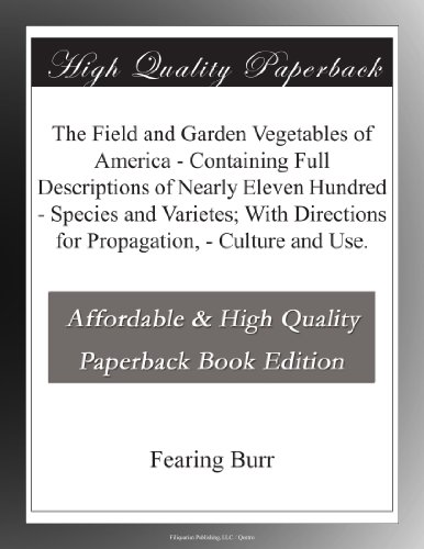 The Field and Garden Vegetables of America – Containing Full Descriptions of Nearly Eleven Hundred – Species and Varietes; With Directions for Propagation, – Culture and Use.
