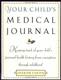 Your Child's Medical Journal: Keeping Track of Your Child's Personal Health History from Conception Through Adulthood