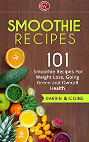 SMOOTHIE RECIPES: 101 Smoothie Recipes For Weight Loss, Going Green and Overall Health (Weight Loss Smoothies,Weight Loss Secrets) (Weight Loss Smoothies Recipe Book)