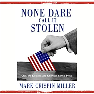 None Dare Call It Stolen: Ohio, the Election, and America's Servile Press | [Mark Crispin Miller]