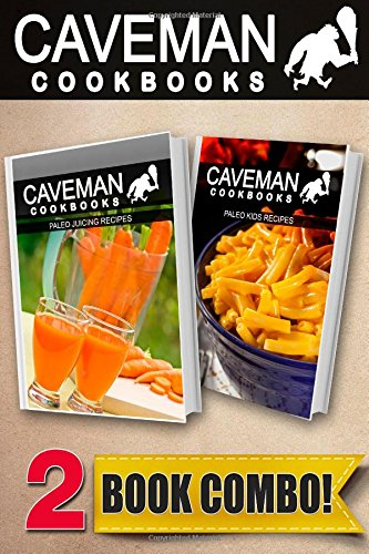 Paleo Juicing Recipes And Paleo Kids Recipes: 2 Book Combo (Caveman Cookbooks )