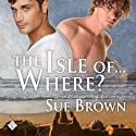 The Isle Of... Where? (       UNABRIDGED) by Sue Brown Narrated by Max Lehnen