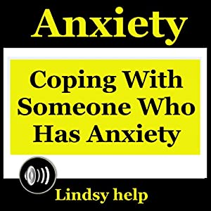 Anxiety: Coping wIth Someone Who Has Anxiety Audiobook