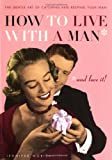 How to Live with a Man... And Love It!: The Gentle Art of Catching and Keeping Your Man (0399530932) by Worick, Jennifer
