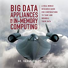 Big Data Appliances for In-Memory Computing: A Real-World Research Guide for Corporations to Tame and Wrangle Their Data Audiobook by Dr. Ganapathi Pulipaka Narrated by Jodie Bentley