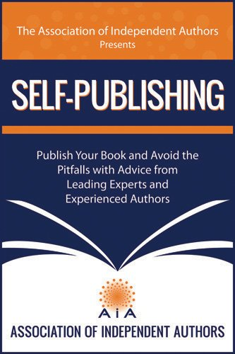 SELF-PUBLISHING! Publish Your Book and Avoid the Pitfalls with Advice from Leading Experts and Experienced Authors