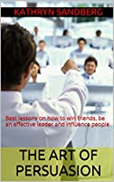 The Art of Persuasion: Best lessons on how to win friends, be an effective leader and influence people (Self Help Books, Persuasion skills) (English Edition)