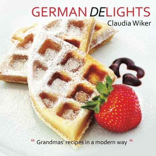 "German Delights: ""Grandmas' recipes in a modern way."" German/English Version"