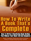 How To Write A Book Thats Complete: How to write a nonfiction book outline that makes your book full and complete - Build complete nonfiction book outlines using a simple step-by-step system