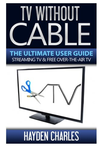 tv-without-cable-the-ultimate-user-guide-streaming-tv-free-over-the-air-tv-internet-tv-volume-1