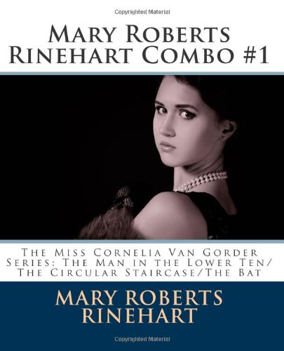 Mary Roberts Rinehart Combo #1: The Miss Cornelia Van Gorder Series: The Man In The Lower Ten/The Circular Staircase/The Bat